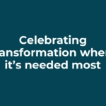Celebrating transformation where it's needed most